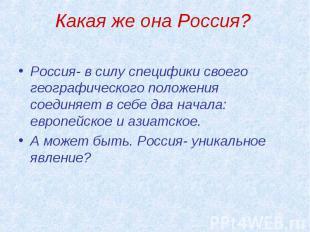 Какая же она Россия? Россия- в силу специфики своего географического положения с