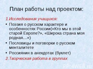 План работы над проектом: 1.Исследования учащихся:Поэзия о русском характере и о