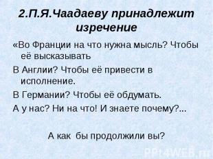 2.П.Я.Чаадаеву принадлежит изречение «Во Франции на что нужна мысль? Чтобы её вы