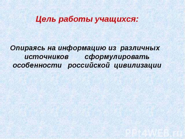 Цель работы учащихся:Опираясь на информацию из различных источников сформулировать особенности российской цивилизации