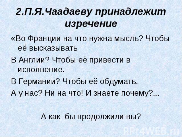 2.П.Я.Чаадаеву принадлежит изречение «Во Франции на что нужна мысль? Чтобы её высказыватьВ Англии? Чтобы её привести в исполнение.В Германии? Чтобы её обдумать.А у нас? Ни на что! И знаете почему?...А как бы продолжили вы?