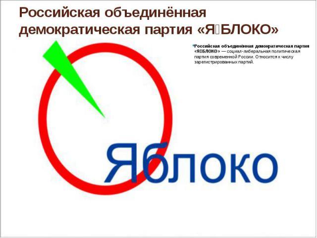 Российская объединённая демократическая партия «ЯБЛОКО» Российская объединённая демократическая партия «ЯБЛОКО»— социал-либеральная политическая партия современной России. Относится к числу зарегистрированных партий.