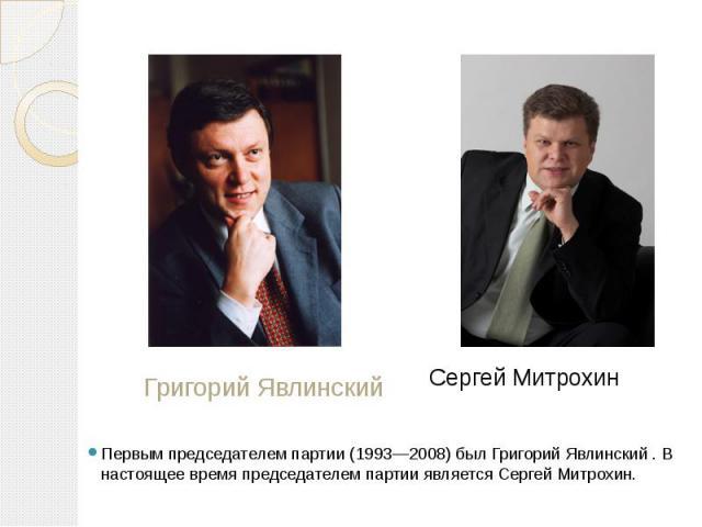 Григорий Явлинский Сергей Митрохин Первым председателем партии (1993—2008) был Григорий Явлинский . В настоящее время председателем партии является Сергей Митрохин.