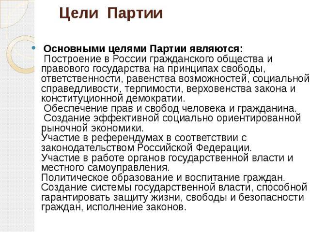 Цели Партии Основными целями Партии являются: Построение в России гражданского общества и правового государства на принципах свободы, ответственности, равенства возможностей, социальной справедливости, терпимости, верховенства закона и конституционн…