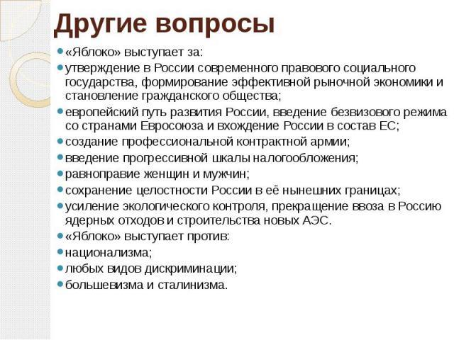 Другие вопросы «Яблоко» выступает за:утверждение в России современного правового социального государства, формирование эффективной рыночной экономики и становление гражданского общества; европейский путь развития России, введение безвизового режима …