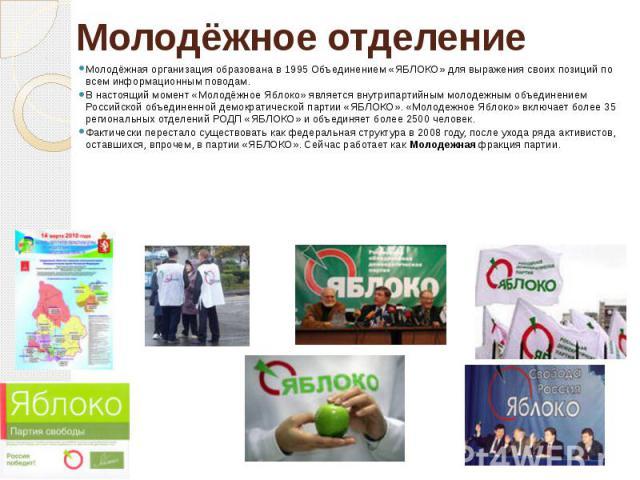 Молодёжное отделение Молодёжная организация образована в 1995 Объединением «ЯБЛОКО» для выражения своих позиций по всем информационным поводам.В настоящий момент «Молодёжное Яблоко» является внутрипартийным молодежным объединением Российской объедин…