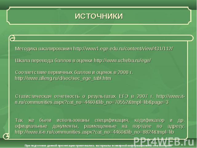 ИСТОЧНИКИ Методика шкалирования http://www1.ege.edu.ru/content/view/431/112/Шкала перевода баллов в оценки http://www.ucheba.ru/ege/Соответствие первичных баллов и оценок в 2008 г. http://www.alleng.ru/d/soc/soc_ege_tabl.htmСтатистическая отчетность…