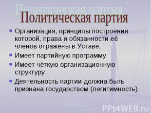 Политическая партия Организация, принципы построения которой, права и обязанност