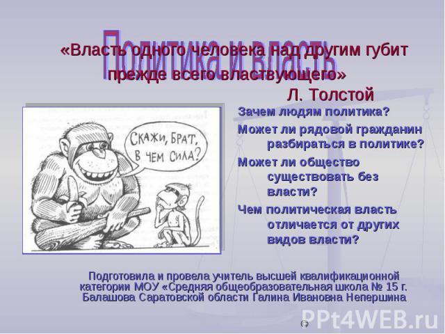 «Власть одного человека над другим губит прежде всего властвующего» Л. Толстой Зачем людям политика?Может ли рядовой гражданин разбираться в политике?Может ли общество существовать без власти?Чем политическая власть отличается от других видов власти…
