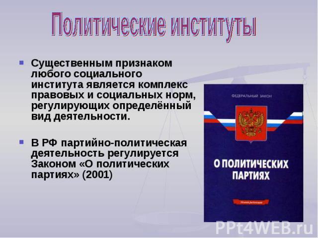 Политические институты Существенным признаком любого социального института является комплекс правовых и социальных норм, регулирующих определённый вид деятельности. В РФ партийно-политическая деятельность регулируется Законом «О политических партиях…