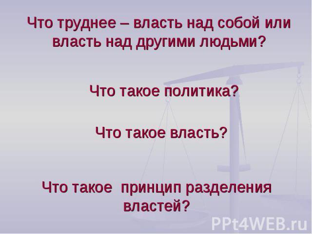 Что труднее – власть над собой или власть над другими людьми? Что такое политика?Что такое власть?Что такое принцип разделения властей?