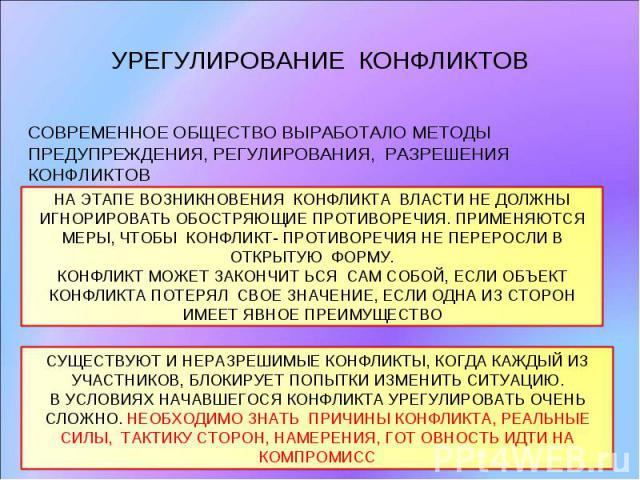 УРЕГУЛИРОВАНИЕ КОНФЛИКТОВ СОВРЕМЕННОЕ ОБЩЕСТВО ВЫРАБОТАЛО МЕТОДЫ ПРЕДУПРЕЖДЕНИЯ, РЕГУЛИРОВАНИЯ, РАЗРЕШЕНИЯ КОНФЛИКТОВНА ЭТАПЕ ВОЗНИКНОВЕНИЯ КОНФЛИКТА ВЛАСТИ НЕ ДОЛЖНЫ ИГНОРИРОВАТЬ ОБОСТРЯЮЩИЕ ПРОТИВОРЕЧИЯ. ПРИМЕНЯЮТСЯ МЕРЫ, ЧТОБЫ КОНФЛИКТ- ПРОТИВОРЕ…