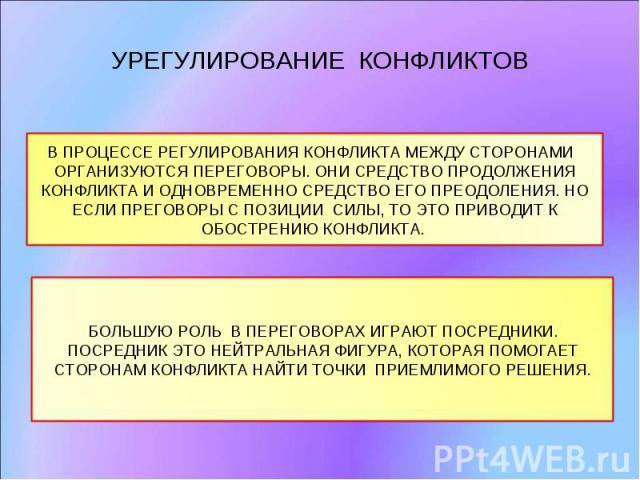 УРЕГУЛИРОВАНИЕ КОНФЛИКТОВ В ПРОЦЕССЕ РЕГУЛИРОВАНИЯ КОНФЛИКТА МЕЖДУ СТОРОНАМИ ОРГАНИЗУЮТСЯ ПЕРЕГОВОРЫ. ОНИ СРЕДСТВО ПРОДОЛЖЕНИЯ КОНФЛИКТА И ОДНОВРЕМЕННО СРЕДСТВО ЕГО ПРЕОДОЛЕНИЯ. НО ЕСЛИ ПРЕГОВОРЫ С ПОЗИЦИИ СИЛЫ, ТО ЭТО ПРИВОДИТ К ОБОСТРЕНИЮ КОНФЛИКТ…
