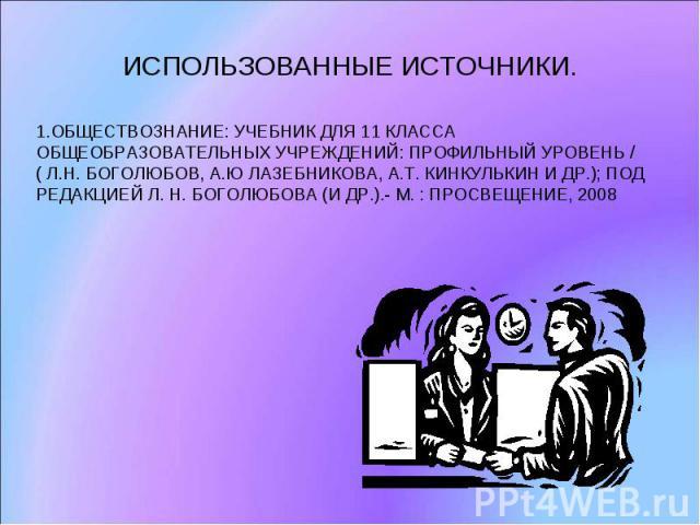 ИСПОЛЬЗОВАННЫЕ ИСТОЧНИКИ. 1.ОБЩЕСТВОЗНАНИЕ: УЧЕБНИК ДЛЯ 11 КЛАССА ОБЩЕОБРАЗОВАТЕЛЬНЫХ УЧРЕЖДЕНИЙ: ПРОФИЛЬНЫЙ УРОВЕНЬ /( Л.Н. БОГОЛЮБОВ, А.Ю ЛАЗЕБНИКОВА, А.Т. КИНКУЛЬКИН И ДР.); ПОД РЕДАКЦИЕЙ Л. Н. БОГОЛЮБОВА (И ДР.).- М. : ПРОСВЕЩЕНИЕ, 2008