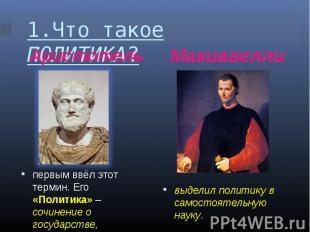 1.Что такое ПОЛИТИКА? АристотельМакиавеллипервым ввёл этот термин. Его «Политика