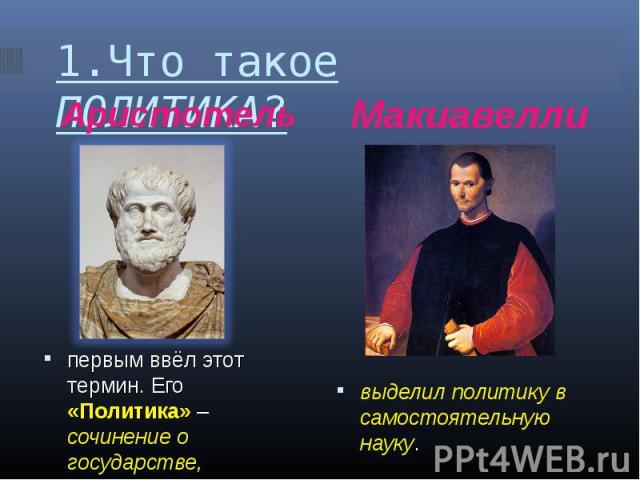 1.Что такое ПОЛИТИКА? АристотельМакиавеллипервым ввёл этот термин. Его «Политика» – сочинение о государстве, правителе, правлении.выделил политику в самостоятельную науку.