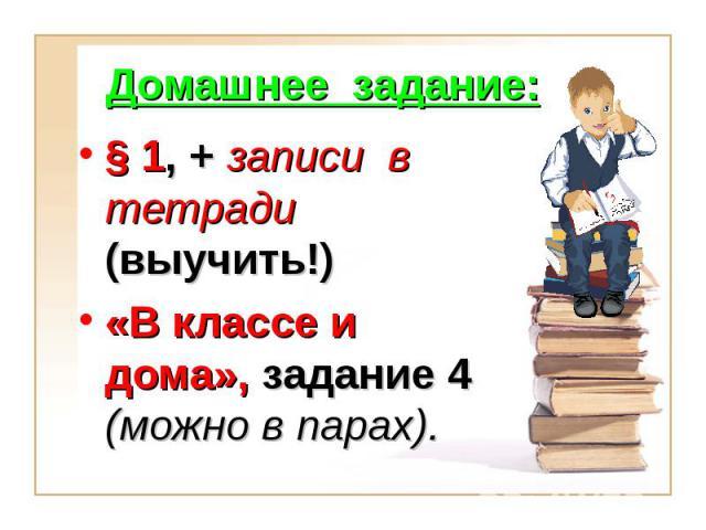 Домашнее задание: § 1, + записи в тетради (выучить!)«В классе и дома», задание 4 (можно в парах).