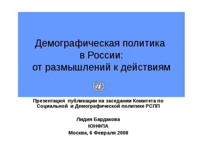 Демографическая политика в России:от размышлений к действиям Презентация публикации на заседании Комитета по Социальной и Демографической политике РСППЛидия БардаковаЮНФПАМосква, 6 Февраля 2008
