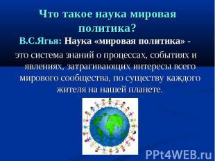 Что такое наука мировая политика? В.С.Ягья: Наука «мировая политика» - это систе