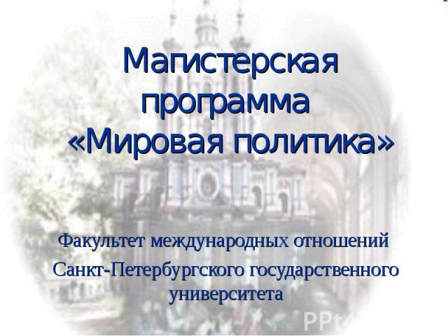 Магистерская программа «Мировая политика» Факультет международных отношений Санкт-Петербургского государственного университета