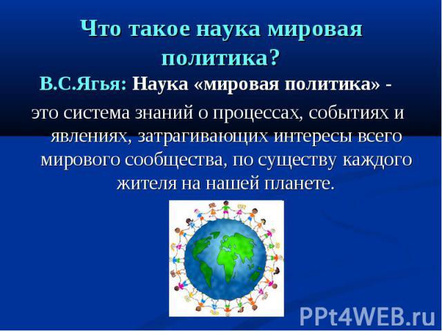 Что такое наука мировая политика? В.С.Ягья: Наука «мировая политика» - это система знаний о процессах, событиях и явлениях, затрагивающих интересы всего мирового сообщества, по существу каждого жителя на нашей планете.