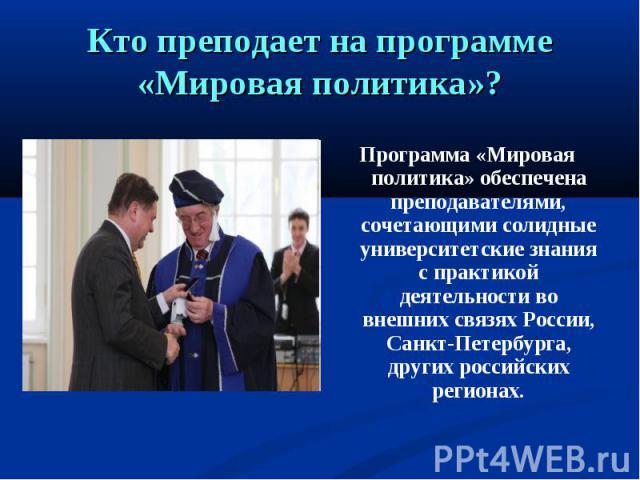Кто преподает на программе «Мировая политика»? Программа «Мировая политика» обеспечена преподавателями, сочетающими солидные университетские знания с практикой деятельности во внешних связях России, Санкт-Петербурга, других российских регионах.