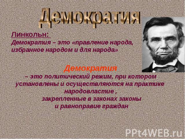 Демократия Линкольн: Демократия – это «правление народа, избранное народом и для народа»Демократия – это политический режим, при котором установлены и осуществляются на практике народовластие , закрепленные в законах законы и равноправие граждан
