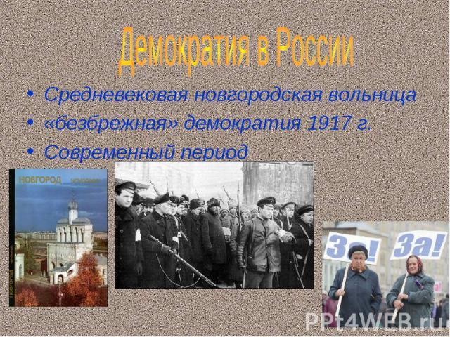 Демократия в России Средневековая новгородская вольница«безбрежная» демократия 1917 г.Современный период