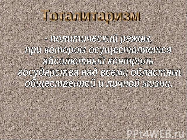 Тоталитаризм - политический режим, при котором осуществляется абсолютный контроль государства над всеми областями общественной и личной жизни.