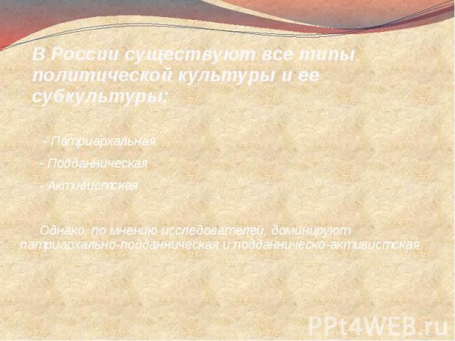 В России существуют все типы политической культуры и ее субкультуры: - Патриархальная- Подданническая- АктивистскаяОднако, по мнению исследователей, доминируют патриархально-подданническая и подданническо-активистская.