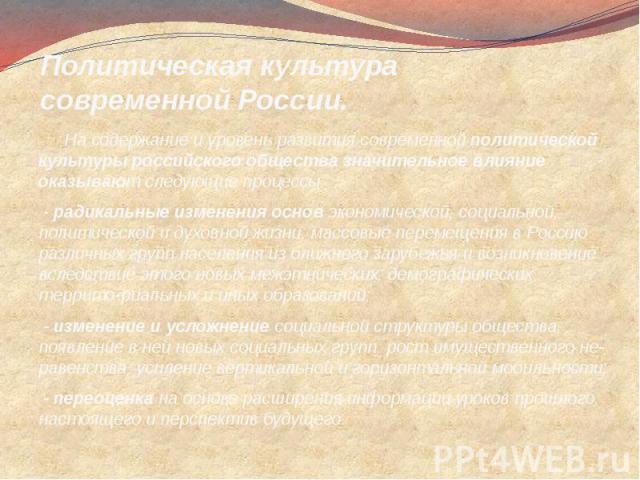 Политическая культура современной России. На содержание и уровень развития современной политической культуры российского общества значительное влияние оказывают следующие процессы: - радикальные изменения основ экономической, социальной, политическо…