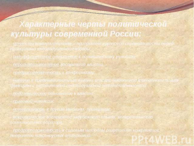 Характерные черты политической культуры современной России: - ценности коммунитаризма – приоритет групповой справедливости перед принципами индивидуальной свободы;- индифферентное отношение к политическому участию;- персонализированное восприятие вл…