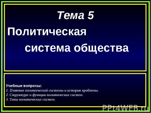 Тема 5Политическая система общества Учебные вопросы:1. Понятие политической системы и история проблемы.2. Структура и функции политических систем.3. Типы политических систем.