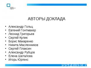 АВТОРЫ ДОКЛАДА Александр ГольцЕвгений ГонтмахерЛеонид ГригорьевСергей КуликБорис