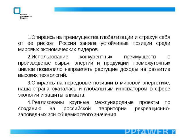 Опираясь на преимущества глобализации и страхуя себя от ее рисков, Россия заняла устойчивые позиции среди мировых экономических лидеров. Использование конкурентных преимуществ в производстве сырья, энергии и продукции промежуточных циклов позволило …