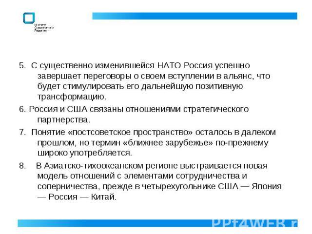 5. С существенно изменившейся НАТО Россия успешно завершает переговоры о своем вступлении в альянс, что будет стимулировать его дальнейшую позитивную трансформацию. 6. Россия и США связаны отношениями стратегического партнерства. 7. Понятие «постсов…