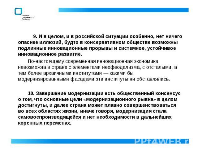 9. И в целом, и в российской ситуации особенно, нет ничего опаснее иллюзий, будто в консервативном обществе возможны подлинные инновационные прорывы и системное, устойчивое инновационное развитие. По-настоящему современная инновационная экономика не…