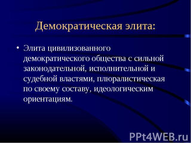 Демократическая элита: Элита цивилизованного демократического общества с сильной законодательной, исполнительной и судебной властями, плюралистическая по своему составу, идеологическим ориентациям.