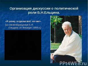 Организация дискуссии о политической роли Б.Н.Ельцина . «Я ухожу, я сделал всё,