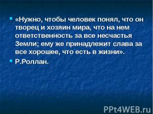 «Нужно, чтобы человек понял, что он творец и хозяин мира, что на нем ответственн