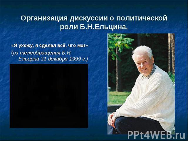 Организация дискуссии о политической роли Б.Н.Ельцина . «Я ухожу, я сделал всё, что мог» (из телеобращения Б.Н. Ельцина 31 декабря 1999 г.)