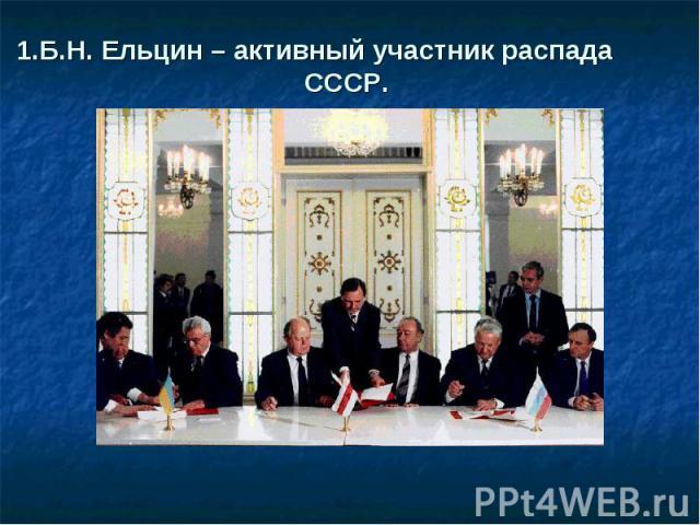 1.Б.Н. Ельцин – активный участник распада СССР.