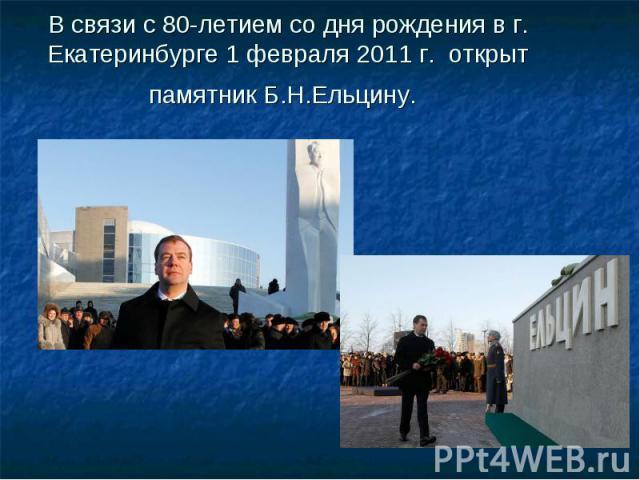 В связи с 80-летием со дня рождения в г. Екатеринбурге 1 февраля 2011 г. открыт памятник Б.Н.Ельцину.