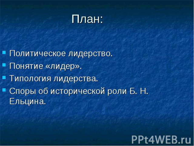 План: Политическое лидерство. Понятие «лидер».Типология лидерства.Споры об исторической роли Б. Н. Ельцина.