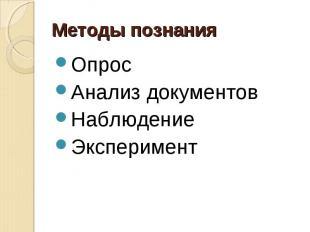 Методы познания ОпросАнализ документовНаблюдениеЭксперимент