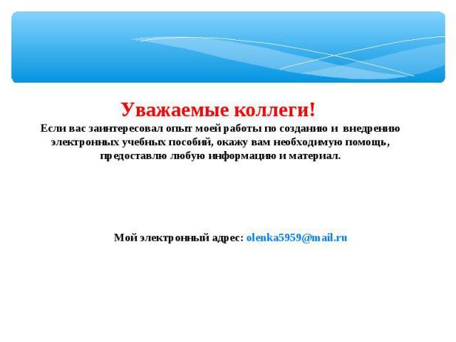 Уважаемые коллеги! Если вас заинтересовал опыт моей работы по созданию и внедрению электронных учебных пособий, окажу вам необходимую помощь, предоставлю любую информацию и материал. Мой электронный адрес: olenka5959@mail.ru
