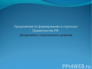Предложения по формированию в структуре Правительства РФ Департамента стратегиче