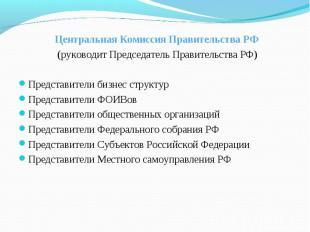 Центральная Комиссия Правительства РФ (руководит Председатель Правительства РФ)П