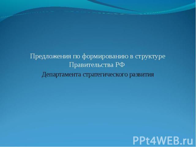 Предложения по формированию в структуре Правительства РФ Департамента стратегического развития