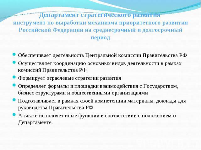 Департамент стратегического развития инструмент по выработки механизма приоритетного развития Российской Федерации на среднесрочный и долгосрочный период Обеспечивает деятельность Центральной комиссии Правительства РФОсуществляет координацию основны…
